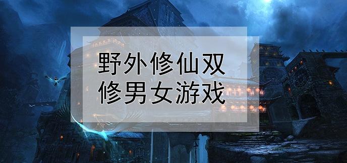 野外修仙双修男女游戏